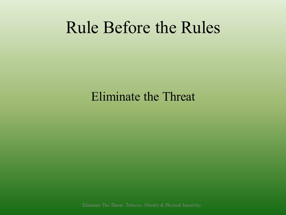 Rule Before the Rules Eliminate the Threat Eliminate The Threat: Tobacco, Obesity & Physical Inactivity
