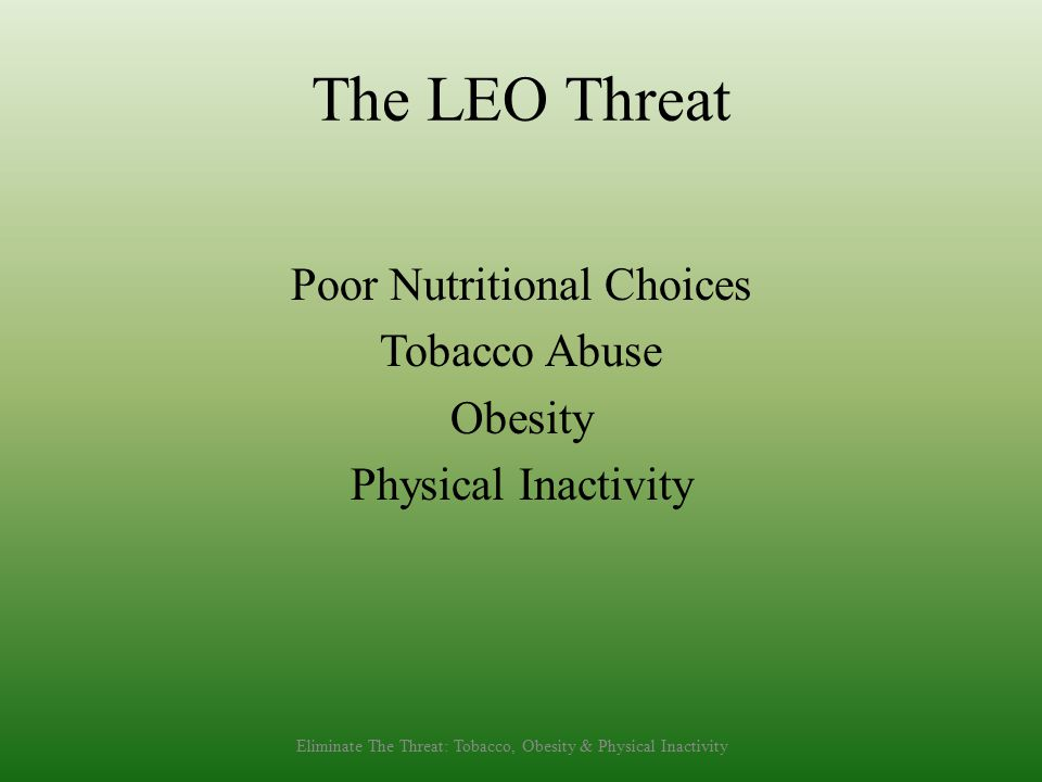 The LEO Threat Poor Nutritional Choices Tobacco Abuse Obesity Physical Inactivity Eliminate The Threat: Tobacco, Obesity & Physical Inactivity