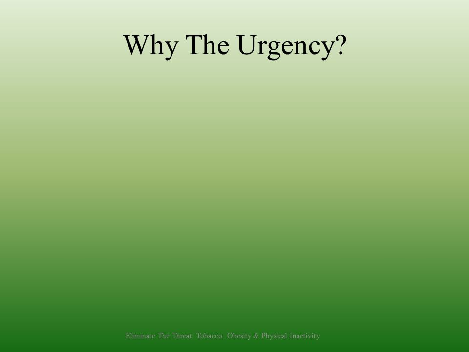 Why The Urgency Eliminate The Threat: Tobacco, Obesity & Physical Inactivity