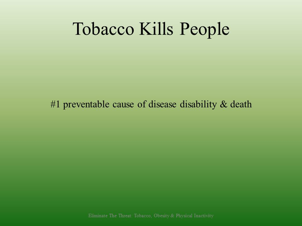 Tobacco Kills People #1 preventable cause of disease disability & death Eliminate The Threat: Tobacco, Obesity & Physical Inactivity