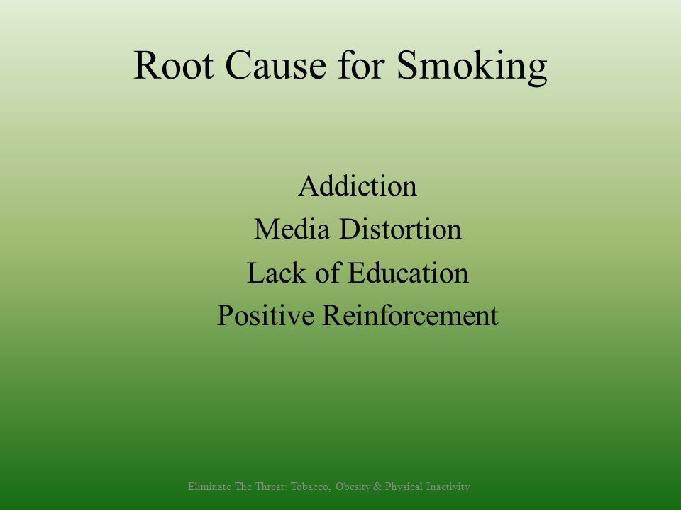 Root Cause for Smoking Addiction Media Distortion Lack of Education Positive Reinforcement Eliminate The Threat: Tobacco, Obesity & Physical Inactivity