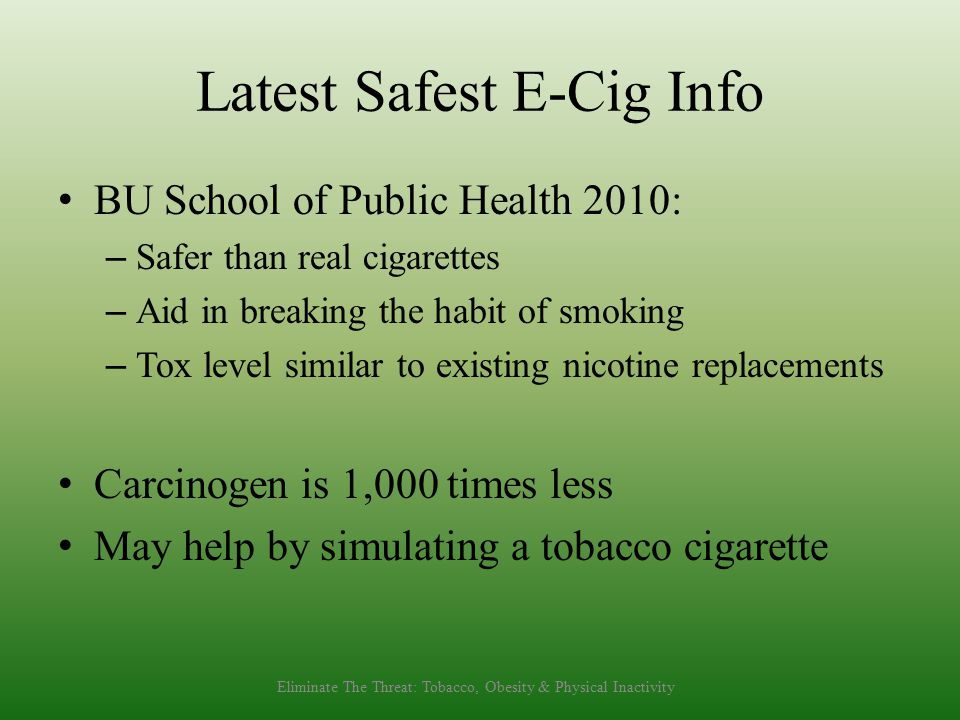 Latest Safest E-Cig Info BU School of Public Health 2010: – Safer than real cigarettes – Aid in breaking the habit of smoking – Tox level similar to existing nicotine replacements Carcinogen is 1,000 times less May help by simulating a tobacco cigarette Eliminate The Threat: Tobacco, Obesity & Physical Inactivity
