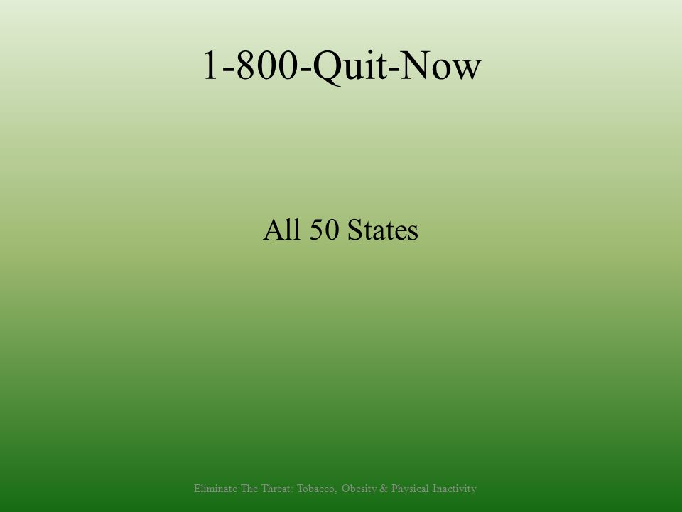 1-800-Quit-Now All 50 States Eliminate The Threat: Tobacco, Obesity & Physical Inactivity