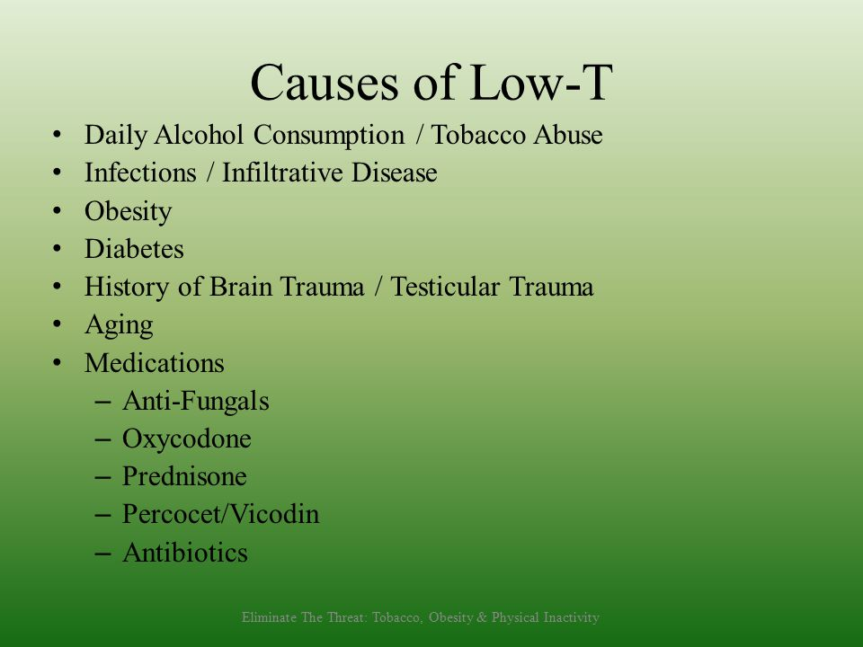 Causes of Low-T Daily Alcohol Consumption / Tobacco Abuse Infections / Infiltrative Disease Obesity Diabetes History of Brain Trauma / Testicular Trau