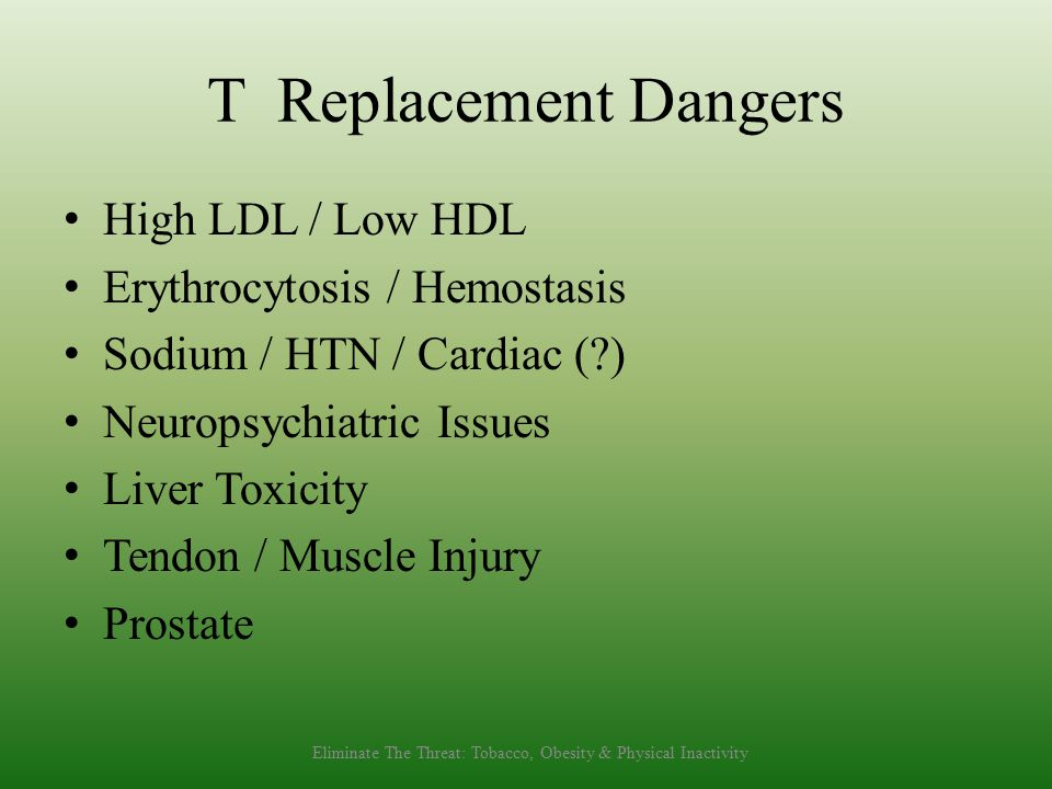 T Replacement Dangers High LDL / Low HDL Erythrocytosis / Hemostasis Sodium / HTN / Cardiac ( ) Neuropsychiatric Issues Liver Toxicity Tendon / Muscle Injury Prostate Eliminate The Threat: Tobacco, Obesity & Physical Inactivity