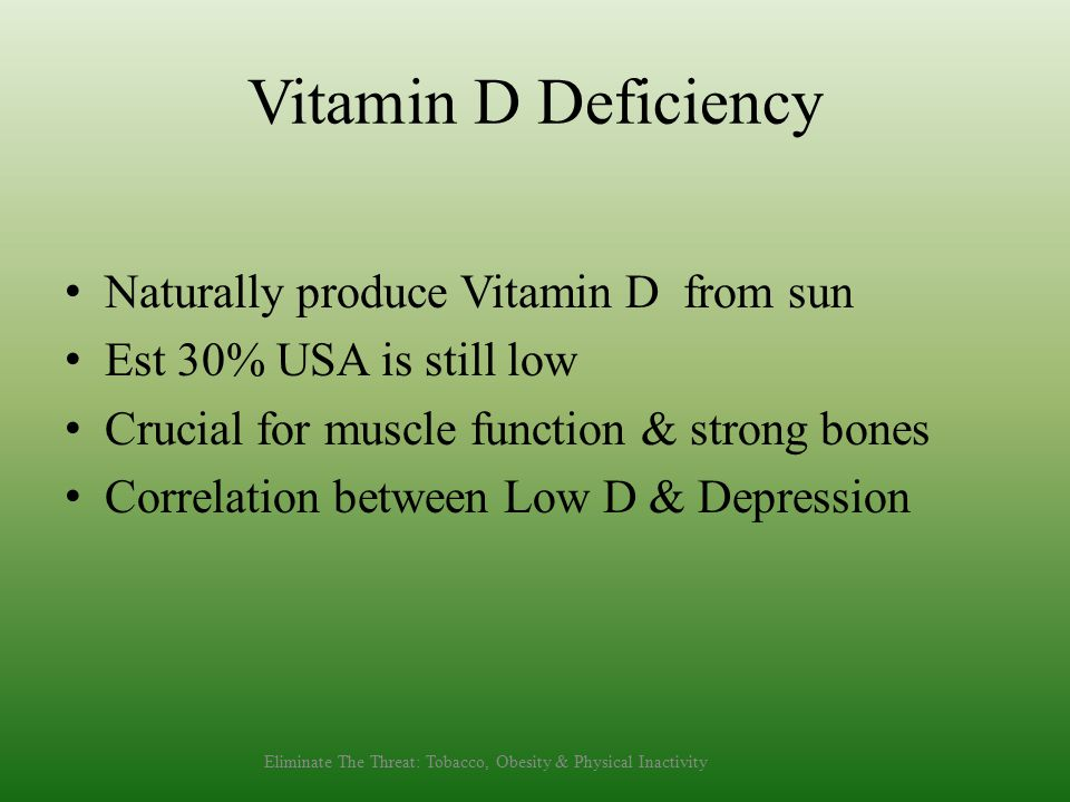 Vitamin D Deficiency Naturally produce Vitamin D from sun Est 30% USA is still low Crucial for muscle function & strong bones Correlation between Low D & Depression Eliminate The Threat: Tobacco, Obesity & Physical Inactivity