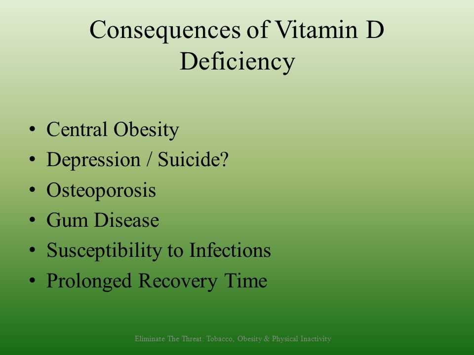 Consequences of Vitamin D Deficiency Central Obesity Depression / Suicide? Osteoporosis Gum Disease Susceptibility to Infections Prolonged Recovery Ti
