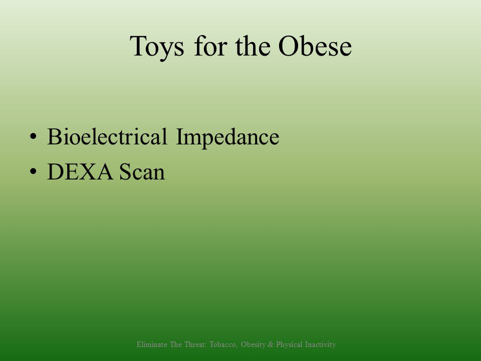 Toys for the Obese Bioelectrical Impedance DEXA Scan Eliminate The Threat: Tobacco, Obesity & Physical Inactivity