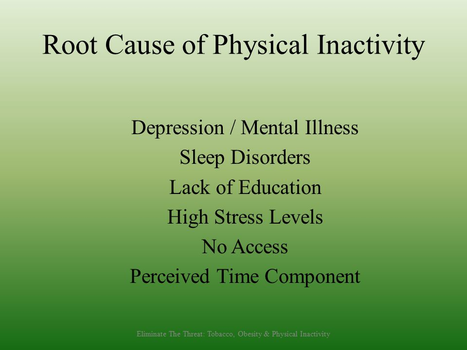 Root Cause of Physical Inactivity Depression / Mental Illness Sleep Disorders Lack of Education High Stress Levels No Access Perceived Time Component Eliminate The Threat: Tobacco, Obesity & Physical Inactivity