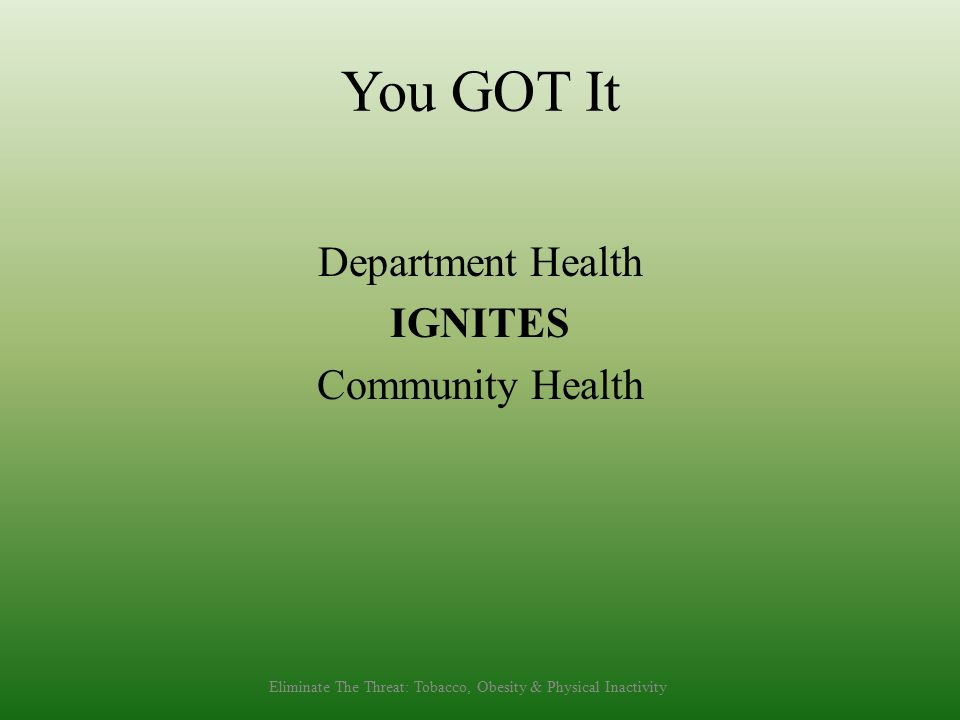 You GOT It Department Health IGNITES Community Health Eliminate The Threat: Tobacco, Obesity & Physical Inactivity