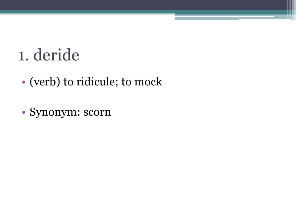 1. deride (verb) to ridicule; to mock Synonym: scorn