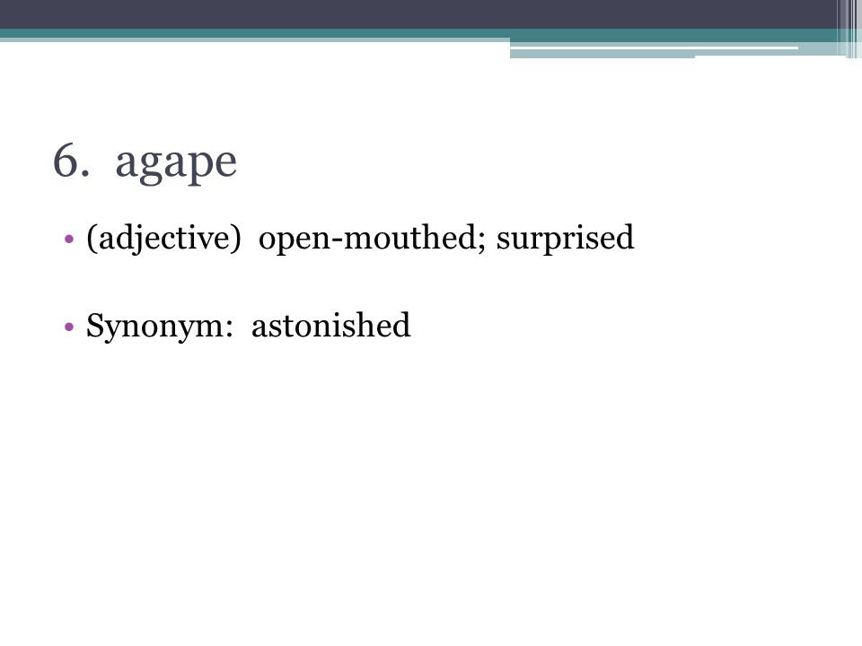 6. agape (adjective) open-mouthed; surprised Synonym: astonished