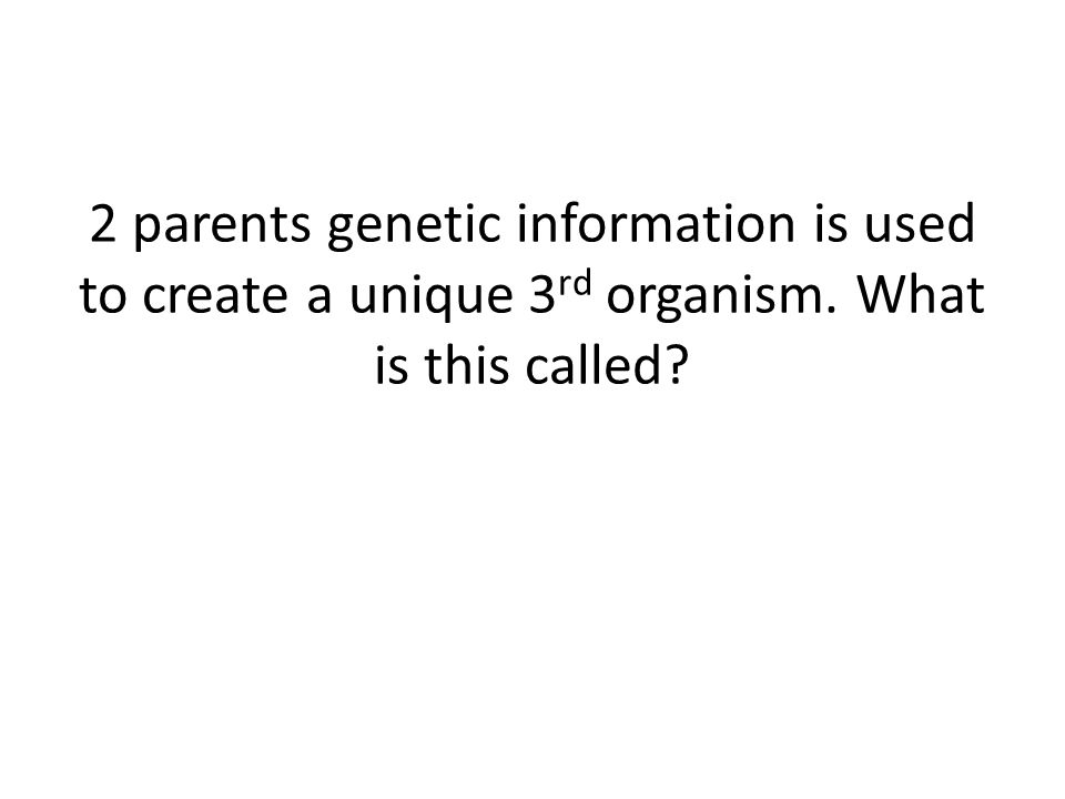 2 parents genetic information is used to create a unique 3 rd organism. What is this called