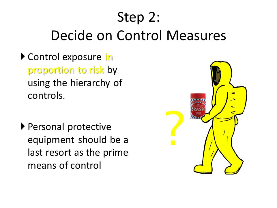 Step 2: Decide on Control Measures in proportion to risk  Control exposure in proportion to risk by using the hierarchy of controls.  Personal prote