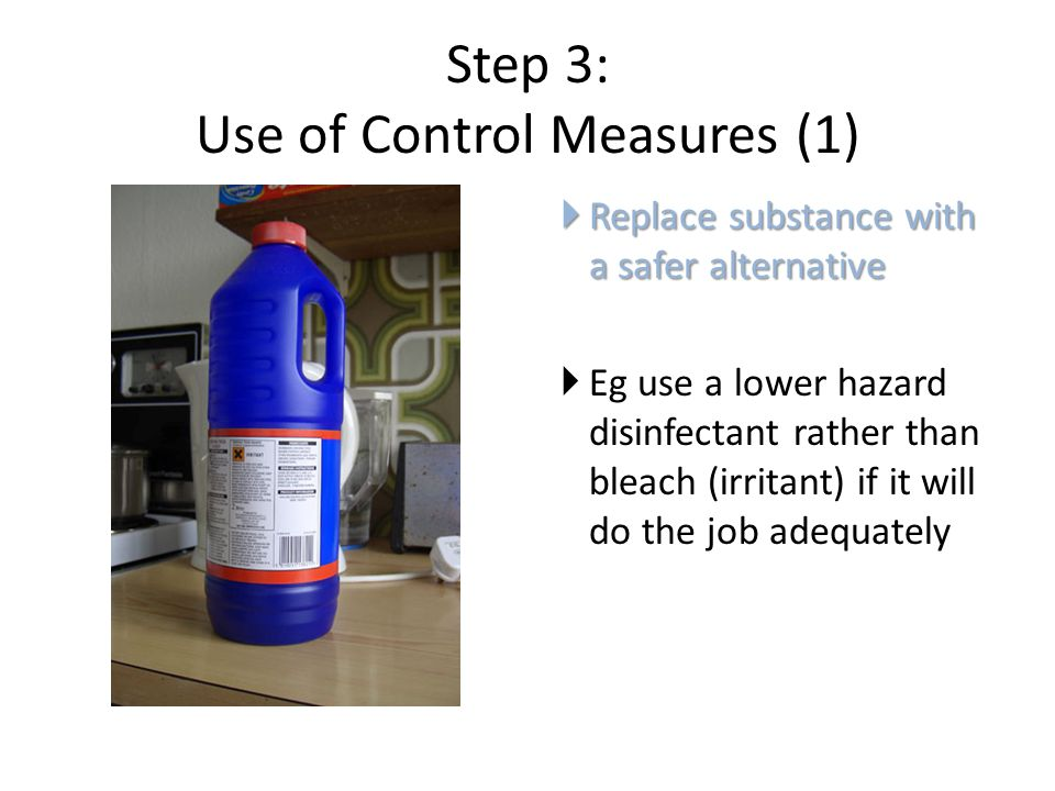 Step 3: Use of Control Measures (1)  Replace substance with a safer alternative  Eg use a lower hazard disinfectant rather than bleach (irritant) if