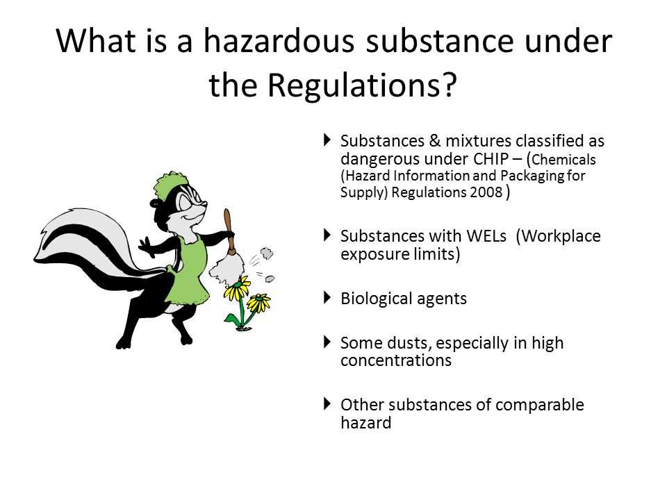 What is a hazardous substance under the Regulations?  Substances & mixtures classified as dangerous under CHIP – ( Chemicals (Hazard Information and