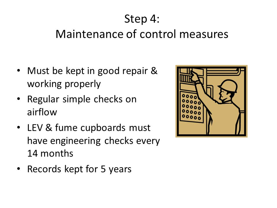 Step 4: Maintenance of control measures Must be kept in good repair & working properly Regular simple checks on airflow LEV & fume cupboards must have