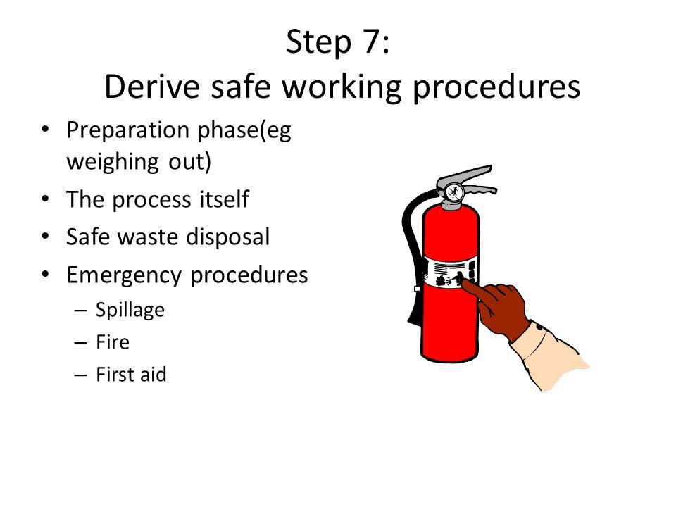Step 7: Derive safe working procedures Preparation phase(eg weighing out) The process itself Safe waste disposal Emergency procedures – Spillage – Fir