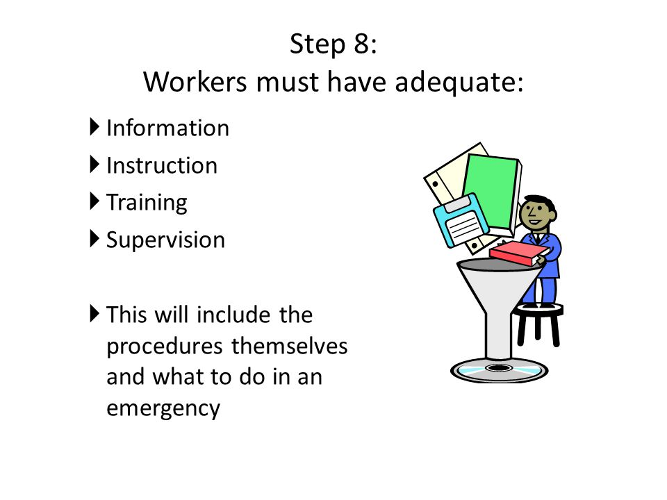 Step 8: Workers must have adequate:  Information  Instruction  Training  Supervision  This will include the procedures themselves and what to do