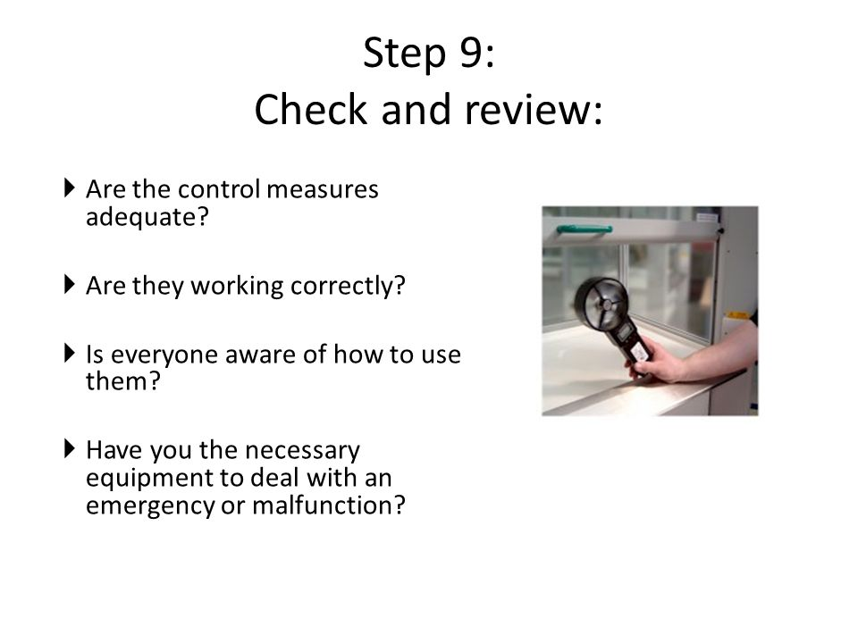 Step 9: Check and review:  Are the control measures adequate?  Are they working correctly?  Is everyone aware of how to use them?  Have you the ne