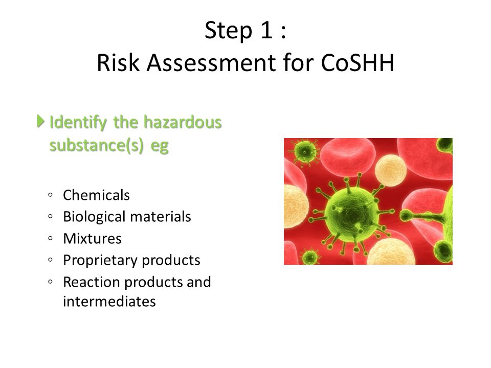 Step 1 : Risk Assessment for CoSHH  Identify the hazardous substance(s) eg ◦ Chemicals ◦ Biological materials ◦ Mixtures ◦ Proprietary products ◦ Rea