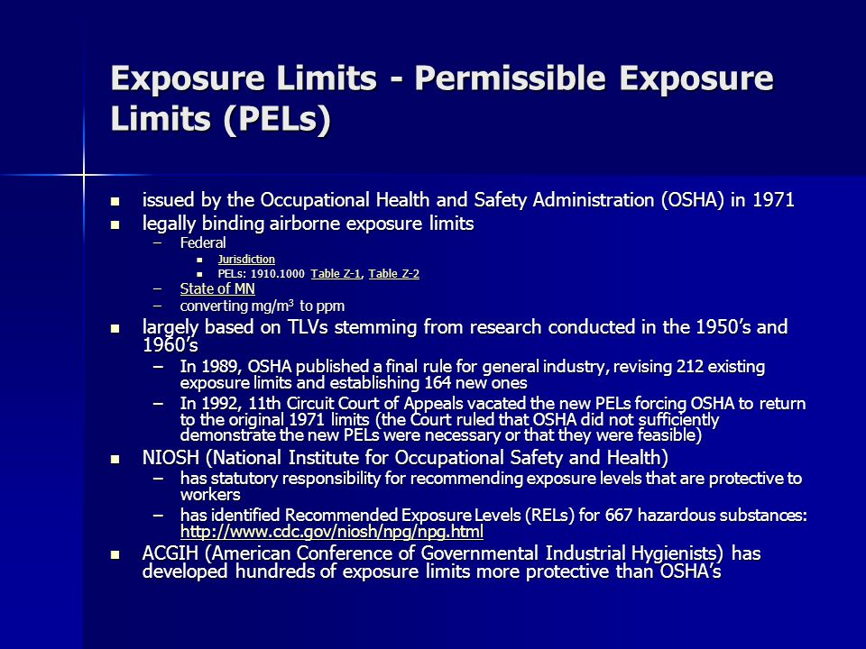 Exposure Limits - Permissible Exposure Limits (PELs) issued by the Occupational Health and Safety Administration (OSHA) in 1971 issued by the Occupational Health and Safety Administration (OSHA) in 1971 legally binding airborne exposure limits legally binding airborne exposure limits –Federal Jurisdiction Jurisdiction Jurisdiction PELs: 1910.1000 Table Z-1, Table Z-2 PELs: 1910.1000 Table Z-1, Table Z-2Table Z-1Table Z-2Table Z-1Table Z-2 –State of MN State of MNState of MN –converting mg/m 3 to ppm largely based on TLVs stemming from research conducted in the 1950's and 1960's largely based on TLVs stemming from research conducted in the 1950's and 1960's –In 1989, OSHA published a final rule for general industry, revising 212 existing exposure limits and establishing 164 new ones –In 1992, 11th Circuit Court of Appeals vacated the new PELs forcing OSHA to return to the original 1971 limits (the Court ruled that OSHA did not sufficiently demonstrate the new PELs were necessary or that they were feasible) NIOSH (National Institute for Occupational Safety and Health) NIOSH (National Institute for Occupational Safety and Health) –has statutory responsibility for recommending exposure levels that are protective to workers –has identified Recommended Exposure Levels (RELs) for 667 hazardous substances: http://www.cdc.gov/niosh/npg/npg.html http://www.cdc.gov/niosh/npg/npg.html ACGIH (American Conference of Governmental Industrial Hygienists) has developed hundreds of exposure limits more protective than OSHA's ACGIH (American Conference of Governmental Industrial Hygienists) has developed hundreds of exposure limits more protective than OSHA's