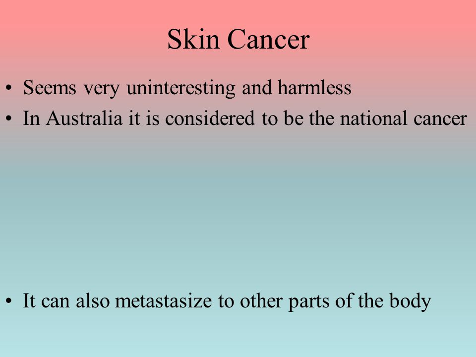 Skin Cancer Seems very uninteresting and harmless In Australia it is considered to be the national cancer It can also metastasize to other parts of th