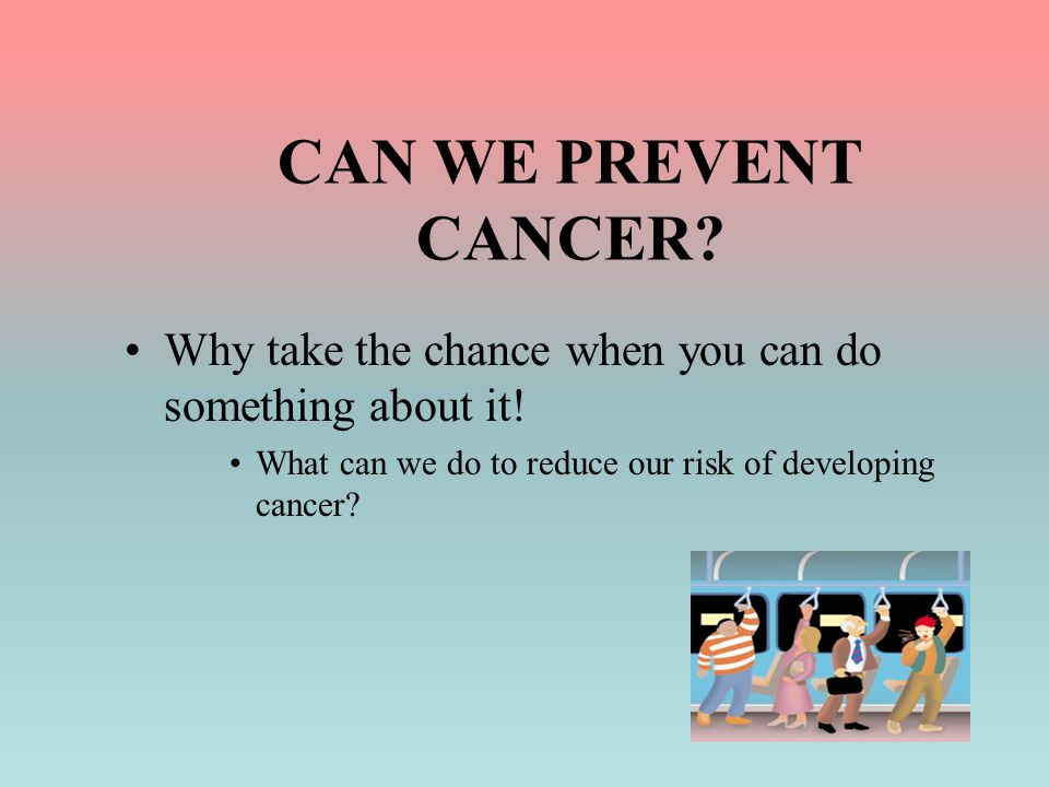 CAN WE PREVENT CANCER? Why take the chance when you can do something about it! What can we do to reduce our risk of developing cancer?