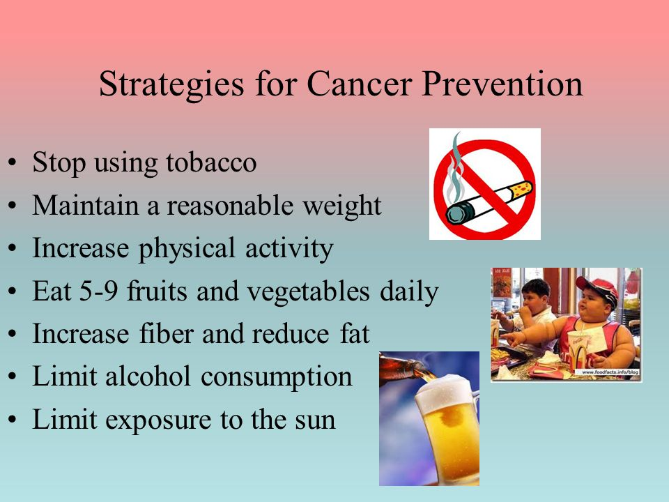 Strategies for Cancer Prevention Stop using tobacco Maintain a reasonable weight Increase physical activity Eat 5-9 fruits and vegetables daily Increa