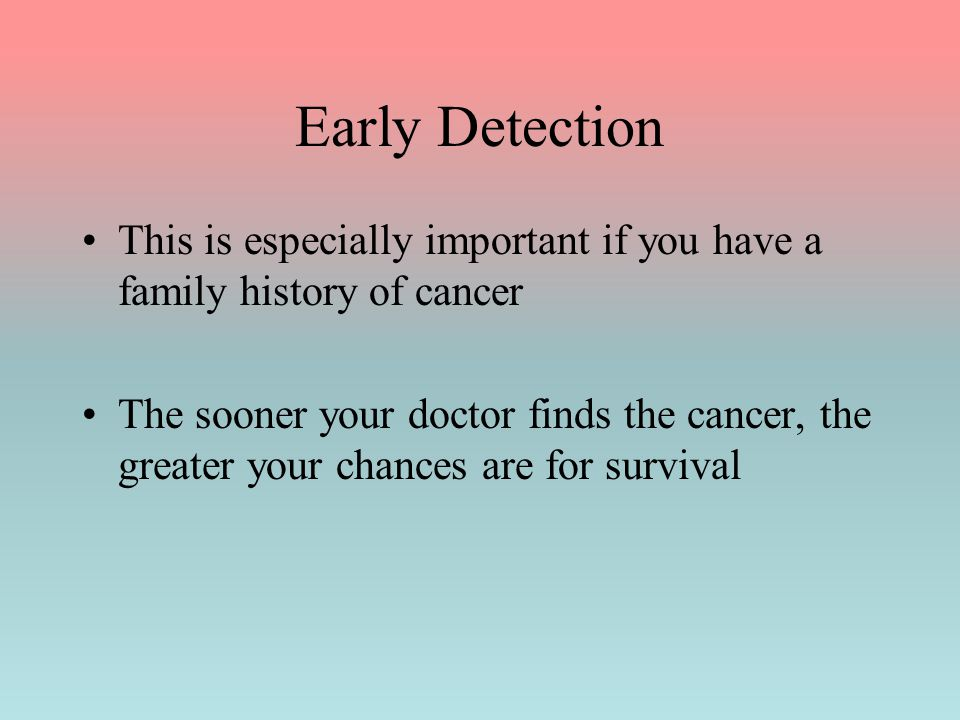 Early Detection This is especially important if you have a family history of cancer The sooner your doctor finds the cancer, the greater your chances