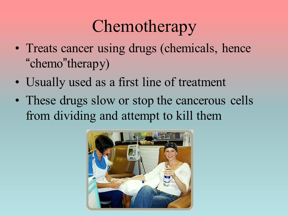 "Chemotherapy Treats cancer using drugs (chemicals, hence ""chemo""therapy) Usually used as a first line of treatment These drugs slow or stop the cancer"