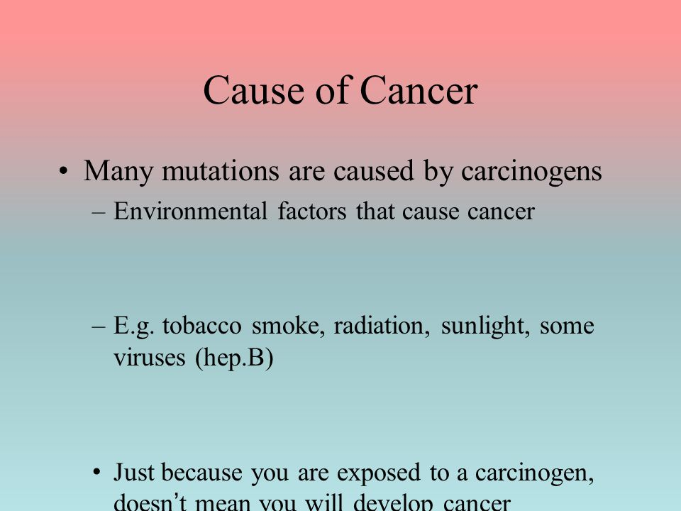 Cause of Cancer Many mutations are caused by carcinogens –Environmental factors that cause cancer –E.g. tobacco smoke, radiation, sunlight, some virus