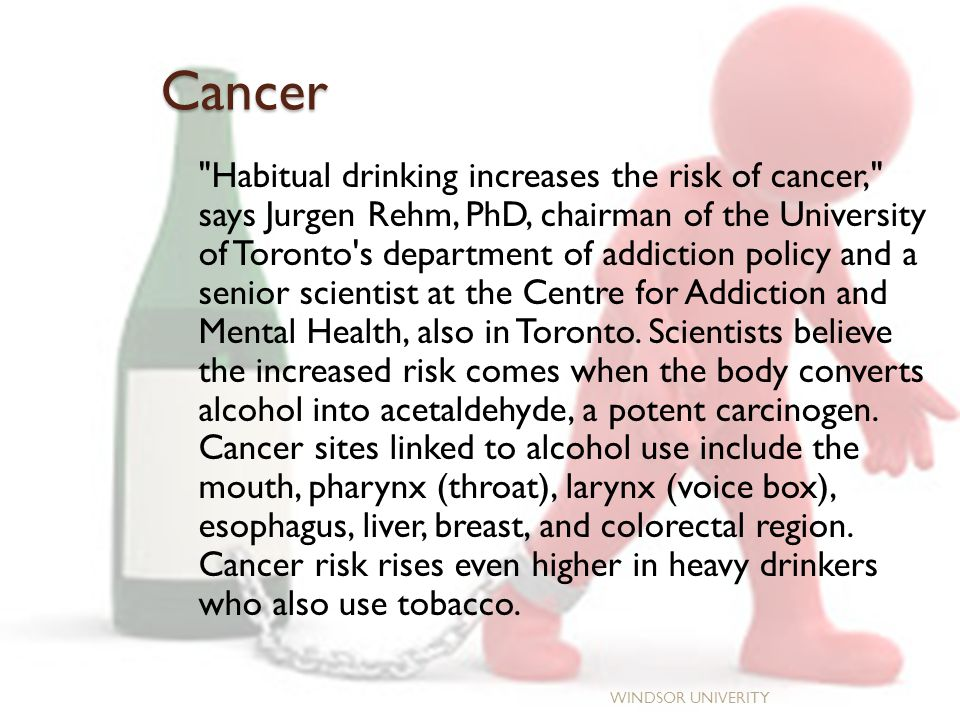 Cancer WINDSOR UNIVERITY Habitual drinking increases the risk of cancer, says Jurgen Rehm, PhD, chairman of the University of Toronto s department of addiction policy and a senior scientist at the Centre for Addiction and Mental Health, also in Toronto.