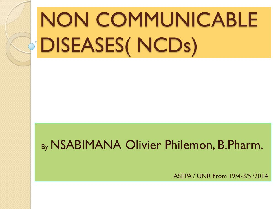 NON COMMUNICABLE DISEASES( NCDs) By NSABIMANA Olivier Philemon, B.Pharm. ASEPA / UNR From 19/4-3/5 /2014