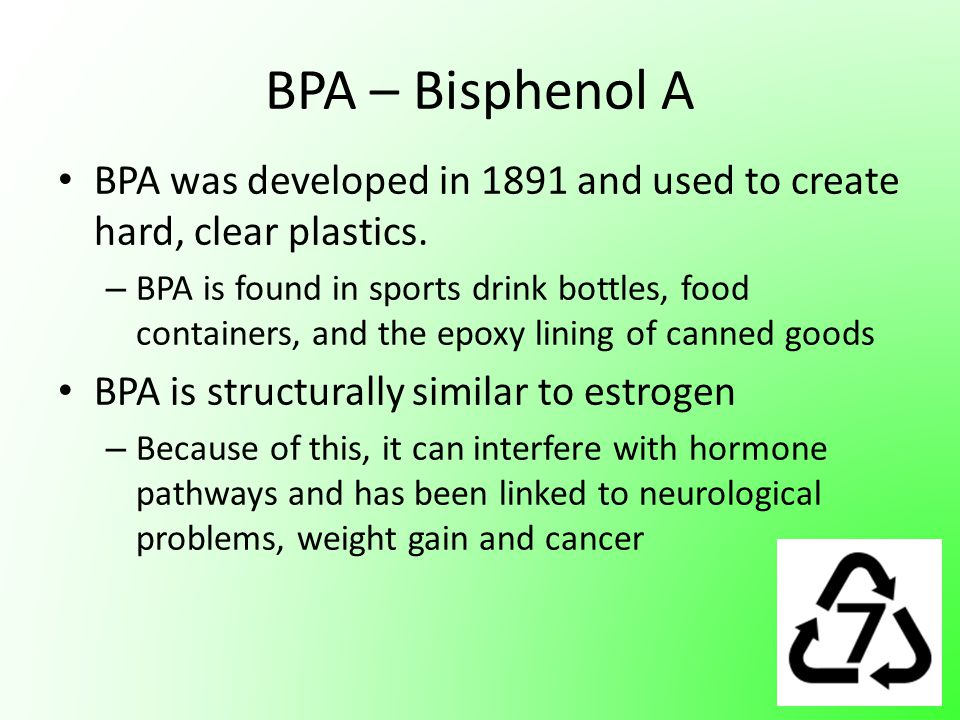 BPA – Bisphenol A BPA was developed in 1891 and used to create hard, clear plastics. – BPA is found in sports drink bottles, food containers, and the
