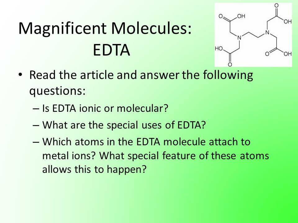 Magnificent Molecules: EDTA Read the article and answer the following questions: – Is EDTA ionic or molecular? – What are the special uses of EDTA? –
