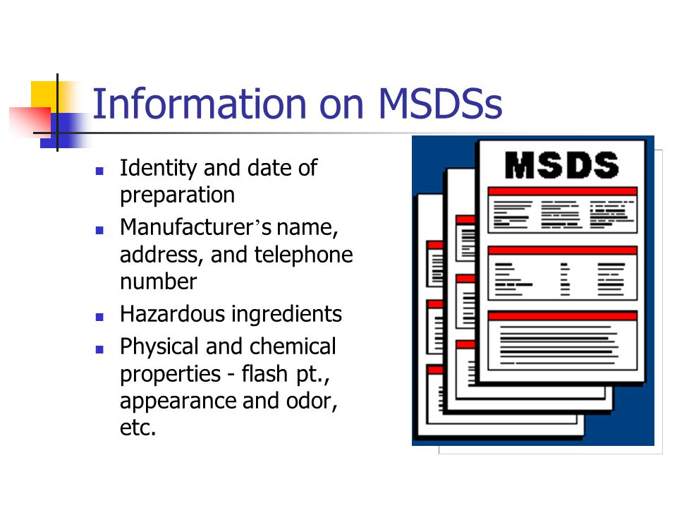 Information on MSDSs Identity and date of preparation Manufacturer ' s name, address, and telephone number Hazardous ingredients Physical and chemical