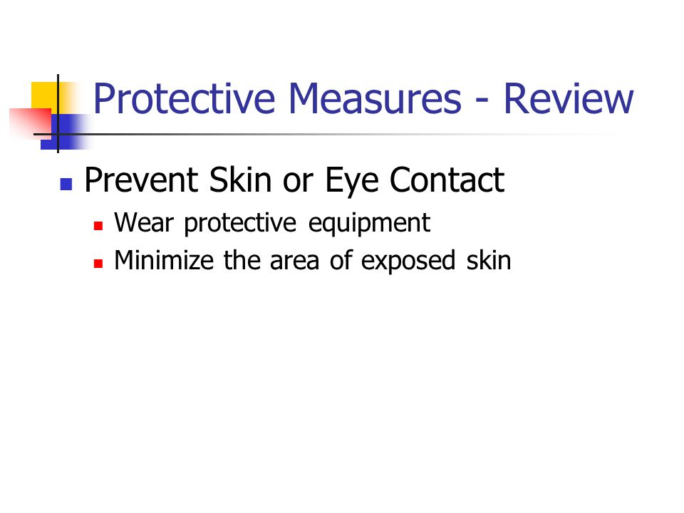 Protective Measures - Review Prevent Skin or Eye Contact Wear protective equipment Minimize the area of exposed skin