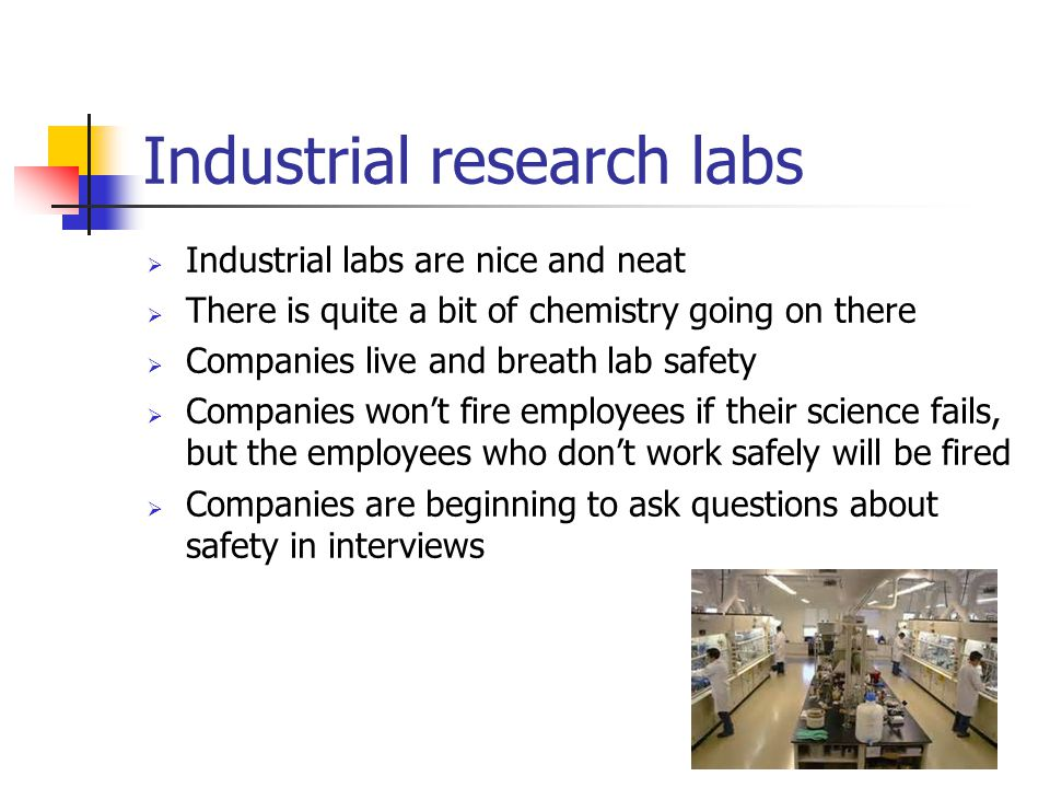Industrial research labs  Industrial labs are nice and neat  There is quite a bit of chemistry going on there  Companies live and breath lab safety
