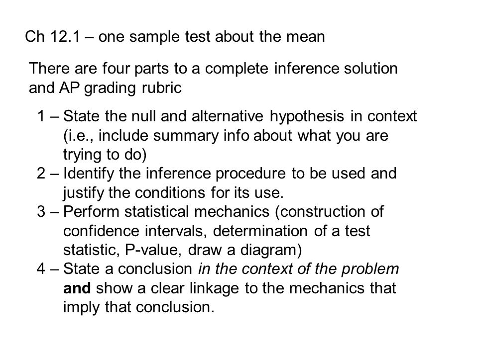 Ch 12.1 – one sample test about the mean There are four parts to a complete inference solution and AP grading rubric 1 – State the null and alternative hypothesis in context (i.e., include summary info about what you are trying to do) 2 – Identify the inference procedure to be used and justify the conditions for its use.
