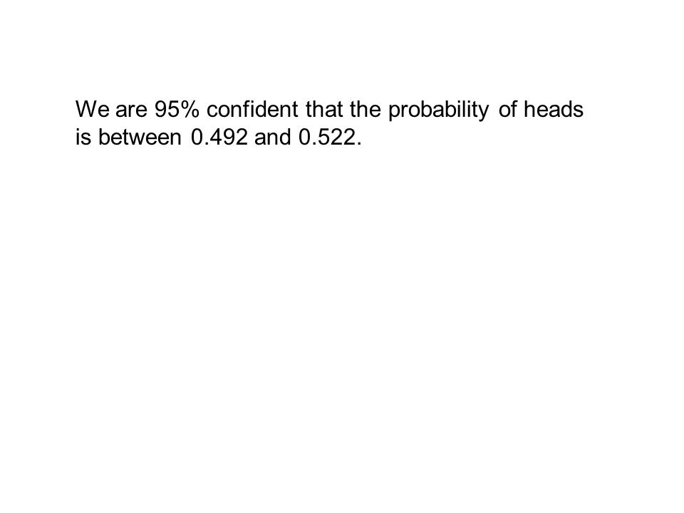 We are 95% confident that the probability of heads is between 0.492 and 0.522.