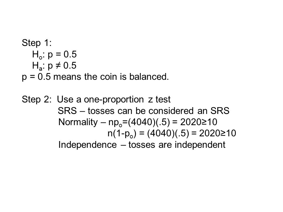Step 1: H o : p = 0.5 H a : p ≠ 0.5 p = 0.5 means the coin is balanced.