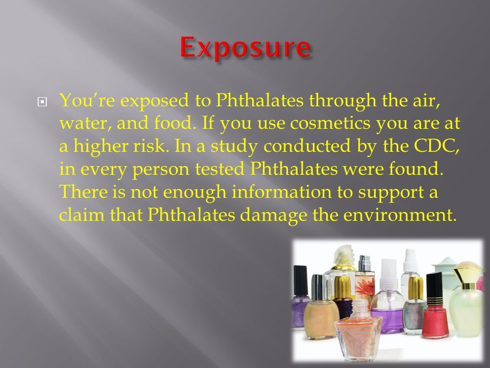  You're exposed to Phthalates through the air, water, and food.
