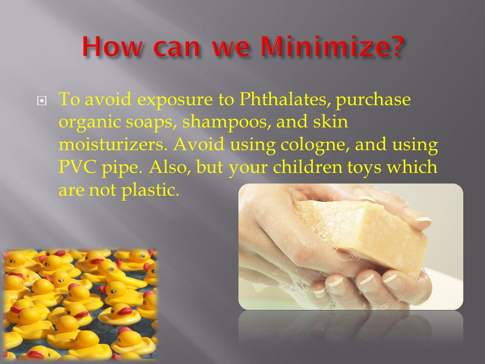  To avoid exposure to Phthalates, purchase organic soaps, shampoos, and skin moisturizers.