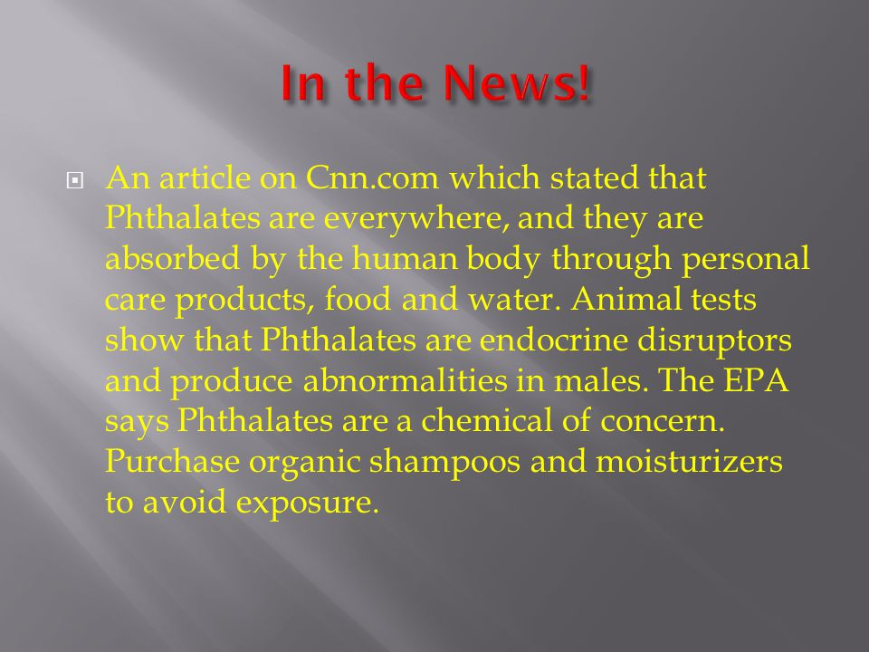  An article on Cnn.com which stated that Phthalates are everywhere, and they are absorbed by the human body through personal care products, food and water.