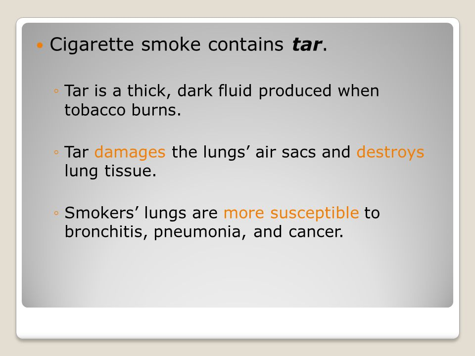 Cigarette smoke contains tar. ◦Tar is a thick, dark fluid produced when tobacco burns.