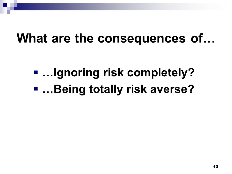  …Ignoring risk completely  …Being totally risk averse 10 What are the consequences of…