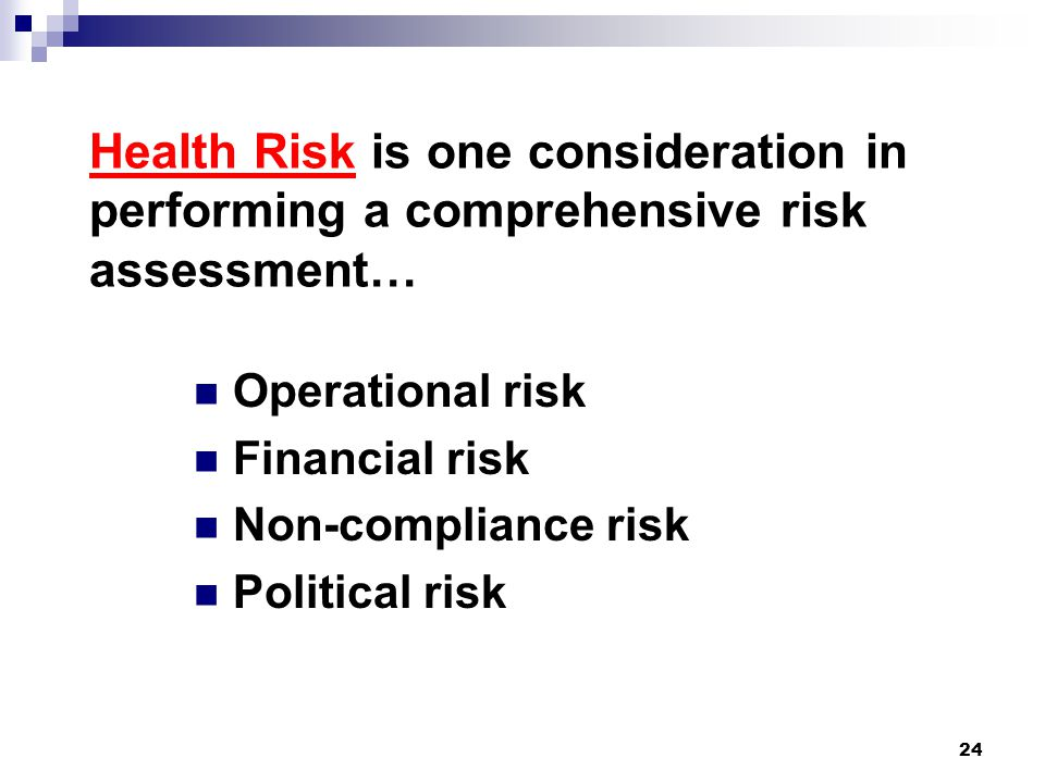 Health Risk is one consideration in performing a comprehensive risk assessment… Operational risk Financial risk Non-compliance risk Political risk 24