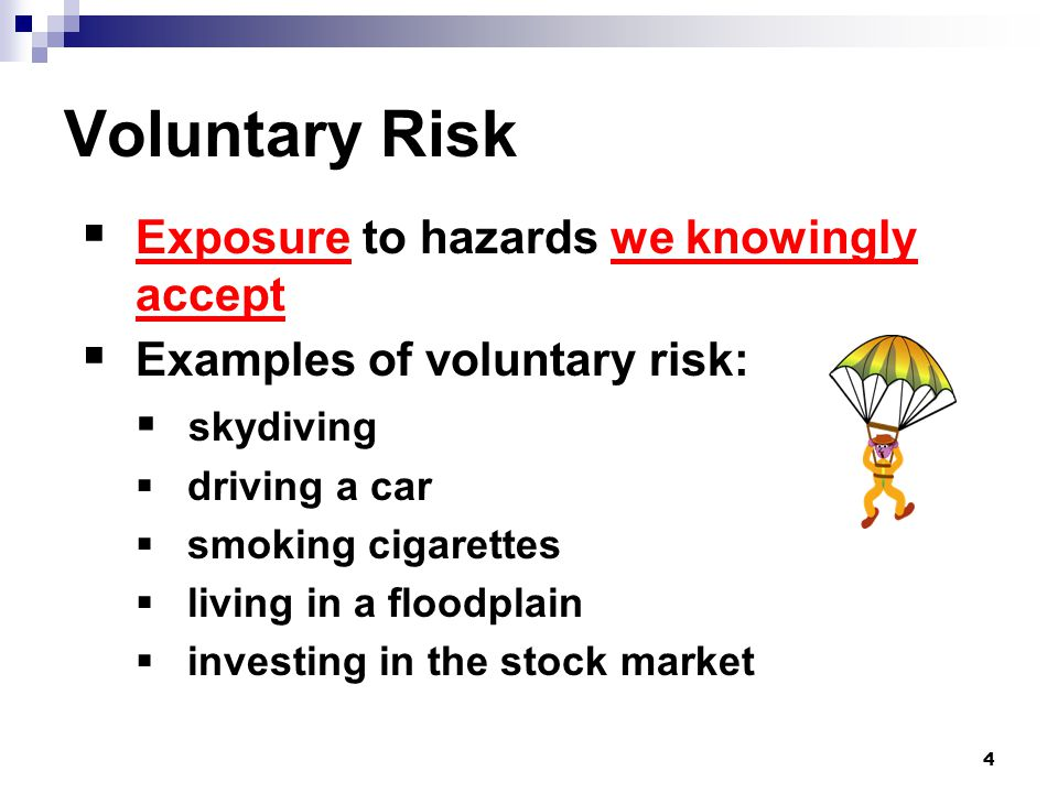 4 Voluntary Risk  Exposure to hazards we knowingly accept  Examples of voluntary risk:  skydiving  driving a car  smoking cigarettes  living in a floodplain  investing in the stock market