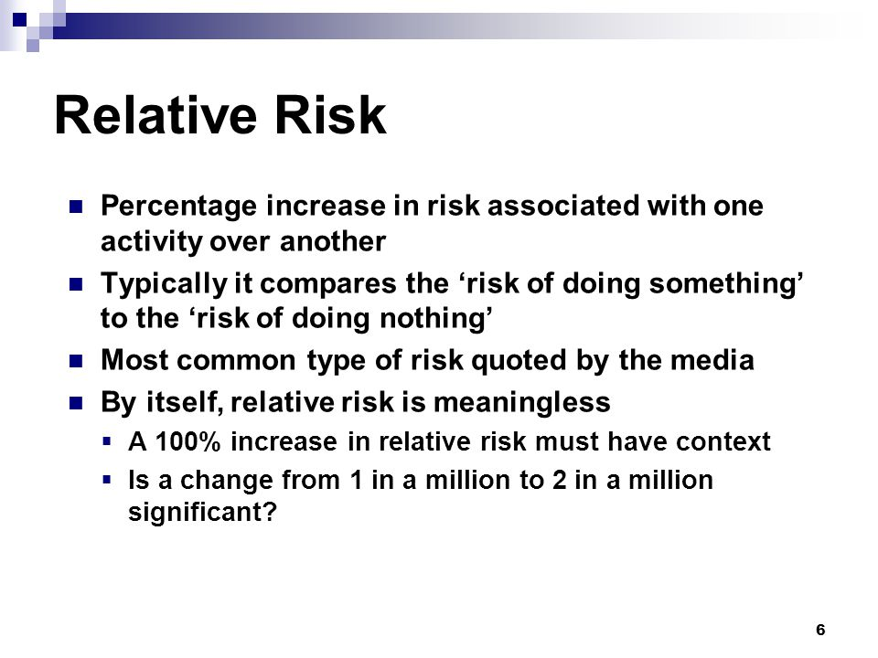 6 Relative Risk Percentage increase in risk associated with one activity over another Typically it compares the 'risk of doing something' to the 'risk of doing nothing' Most common type of risk quoted by the media By itself, relative risk is meaningless  A 100% increase in relative risk must have context  Is a change from 1 in a million to 2 in a million significant